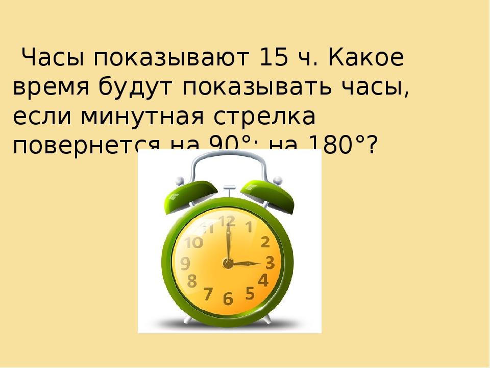 Часы показывают 15 ч. Какое время будут показывать часы, если минутная стрел...