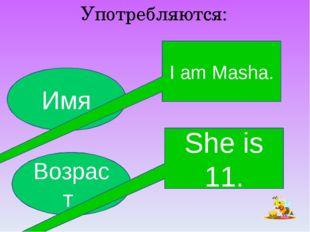 Употребляются: Имя Возраст I am Masha. She is 11.