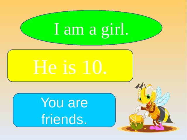 I am a girl. He is 10. You are friends.