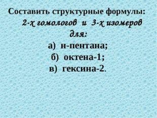 Составить структурные формулы: 2-х гомологов и 3-х изомеров для: а) н-пентана