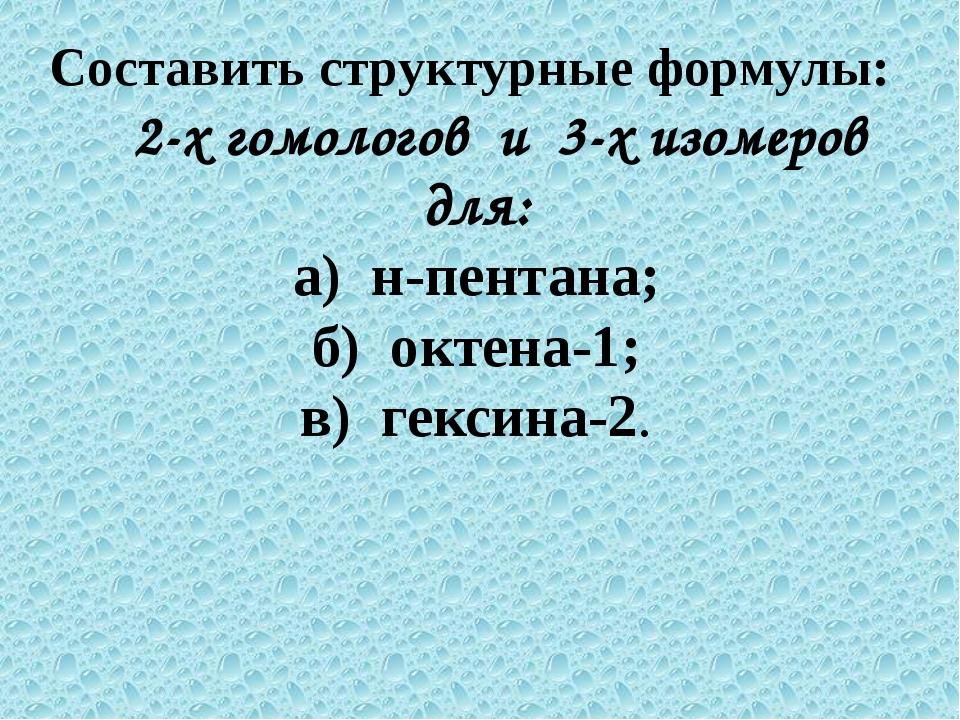Составить структурные формулы: 2-х гомологов и 3-х изомеров для: а) н-пентана...