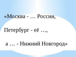 «Москва - … России, Петербург - её …, а … - Нижний Новгород»