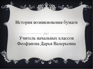 История возникновения бумаги Учитель начальных классов Феофанова Дарья Валерь