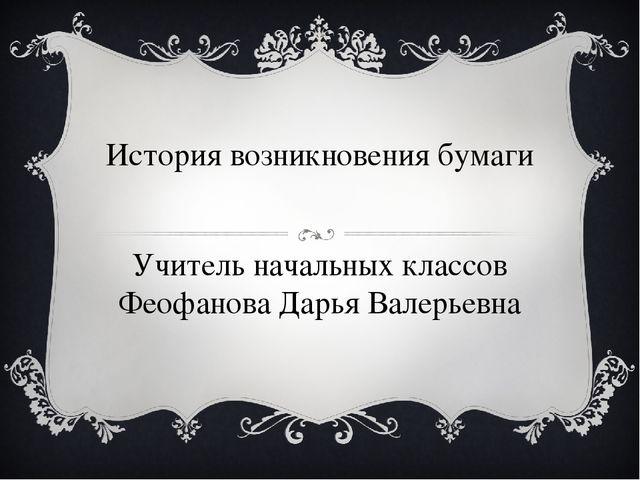 История возникновения бумаги Учитель начальных классов Феофанова Дарья Валерь...