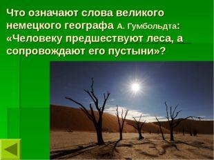 Что означают слова великого немецкого географа А. Гумбольдта: «Человеку предш