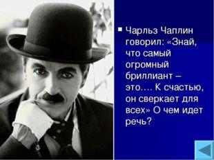Чарльз Чаплин говорил: «Знай, что самый огромный бриллиант – это…. К счастью,