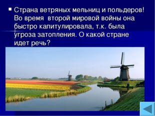 Страна ветряных мельниц и польдеров! Во время второй мировой войны она быстро
