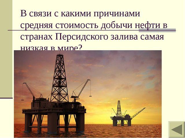 В связи с какими причинами средняя стоимость добычи нефти в странах Персидско...