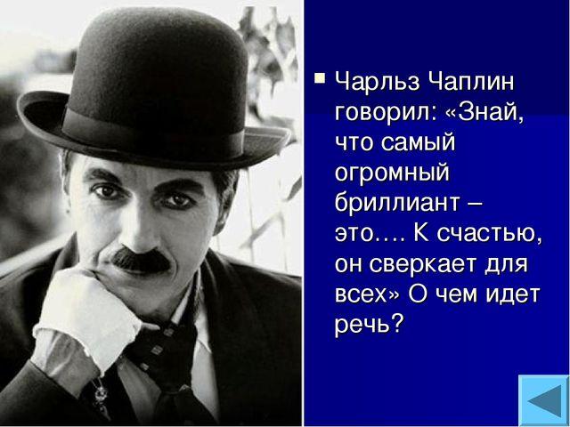 Чарльз Чаплин говорил: «Знай, что самый огромный бриллиант – это…. К счастью,...