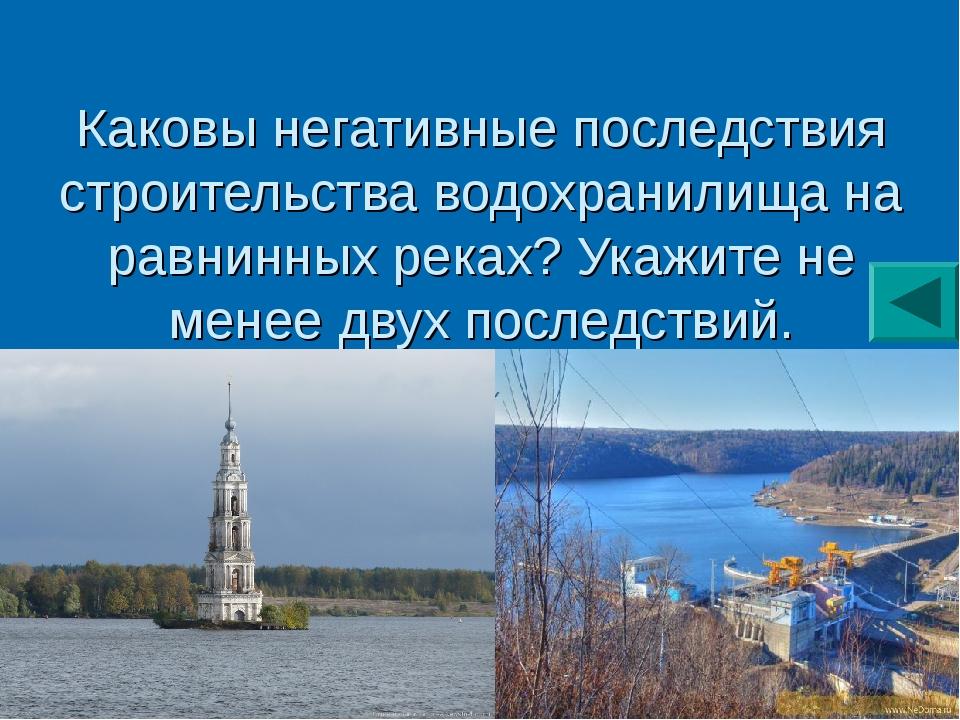 Каковы негативные последствия строительства водохранилища на равнинных реках?...