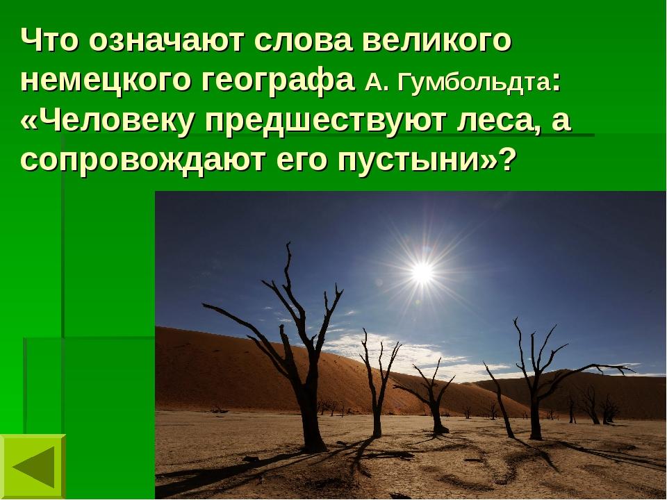Что означают слова великого немецкого географа А. Гумбольдта: «Человеку предш...