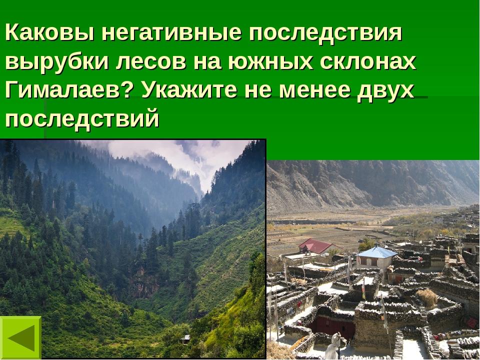 Каковы негативные последствия вырубки лесов на южных склонах Гималаев? Укажит...