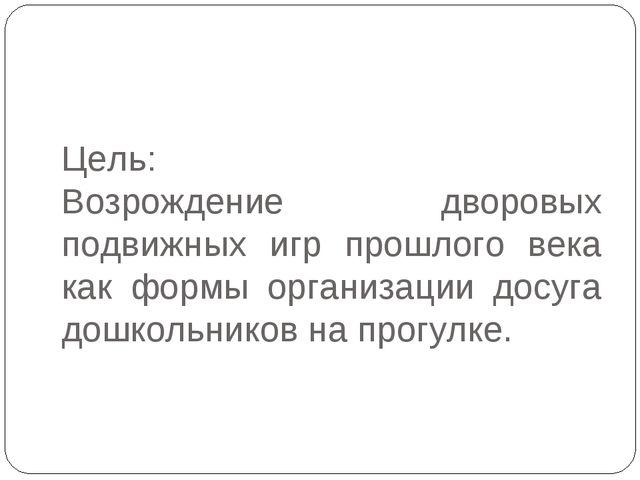 Цель: Возрождение дворовых подвижных игр прошлого века как формы организации...