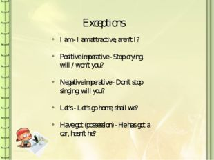 Exceptions I am - I am attractive, aren't I? Positive imperative - Stop cryin
