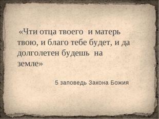 « «Чти отца твоего и матерь твою, и благо тебе будет, и да долголетен будешь