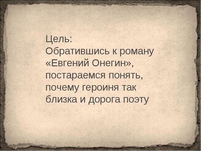 Цель: Обратившись к роману «Евгений Онегин», постараемся понять, почему герои...