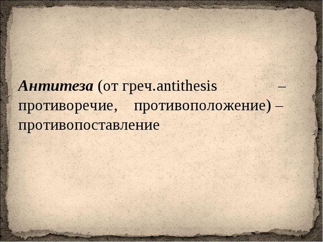 Антитеза (от греч.antithesis – противоречие, противоположение) – противопоста...