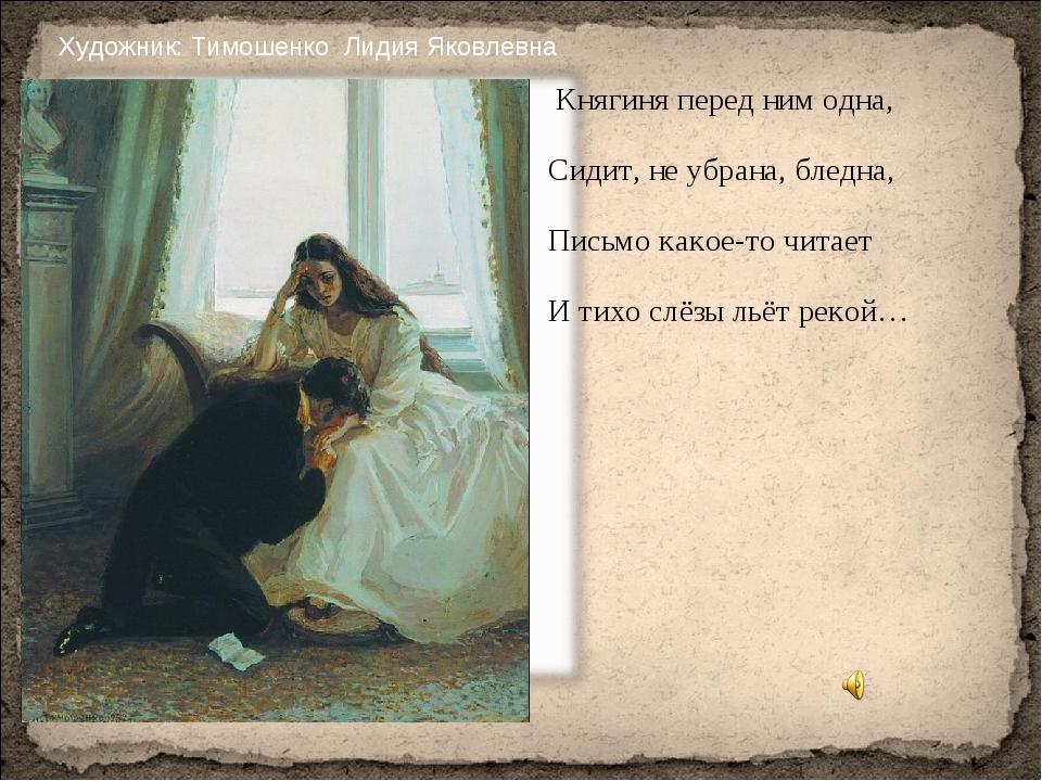 Княгиня перед ним одна, Сидит, не убрана, бледна, Письмо какое-то читает И т...