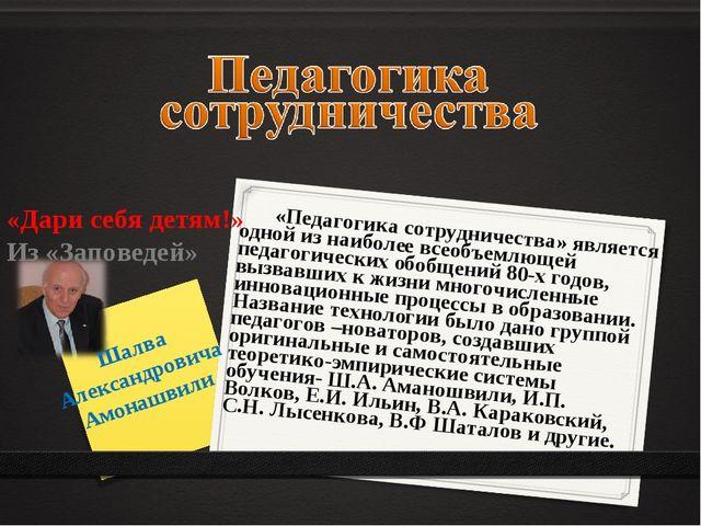 «Дари себя детям!» Из «Заповедей» Шалва Александровича Амонашвили «Педагогик...