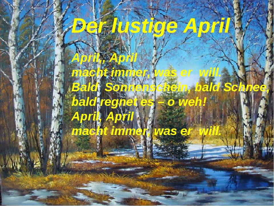 Der lustige April April,, April macht immer, was er will. Bald Sonnenschein,...