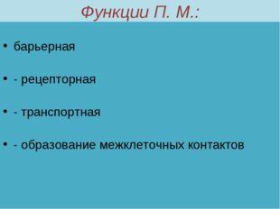 Функции П. М.: барьерная - рецепторная - транспортная - образование межклеточ