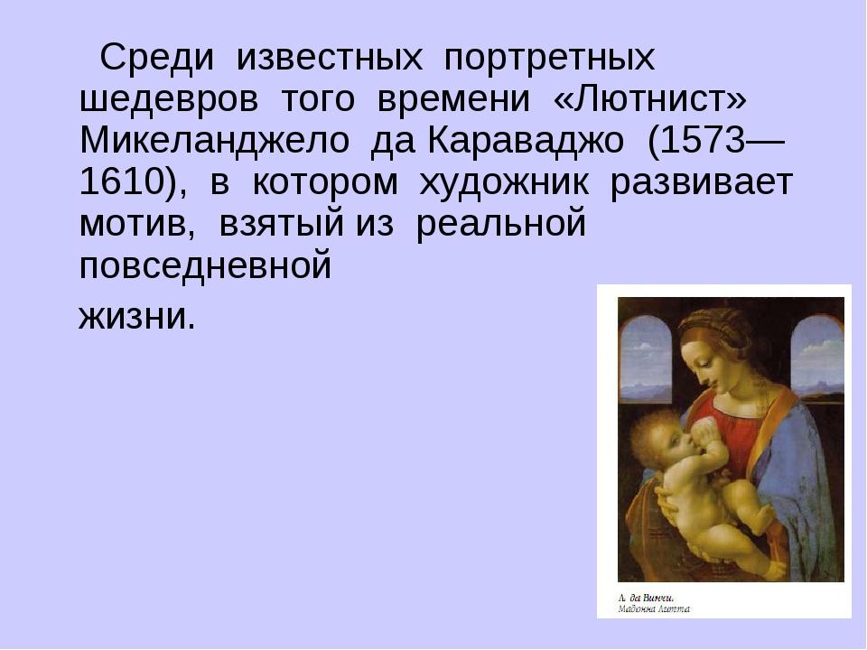 Среди известных портретных шедевров того времени «Лютнист» Микеландже...