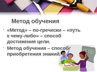 Метод обучения «Метод» – по-гречески – «путь к чему-либо» – способ достижения