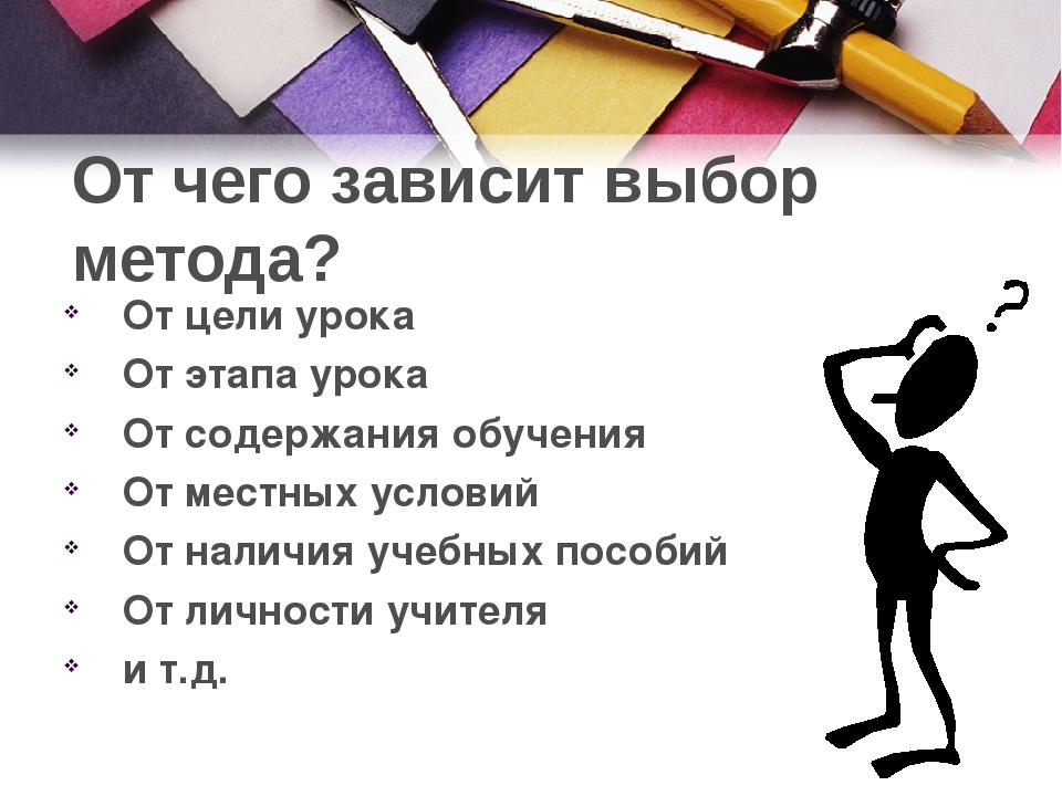 От чего зависит выбор метода? От цели урока От этапа урока От содержания обуч...