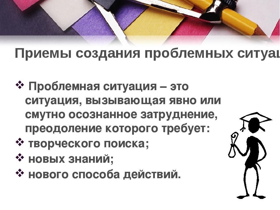 Приемы создания проблемных ситуаций Проблемная ситуация – это ситуация, вызыв...