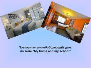 "Повторительно-обобщающий урок по теме ""My home and my school"""