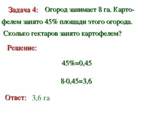 Задача 4: Огород занимает 8 га. Карто- фелем занято 45% площади этого огорода