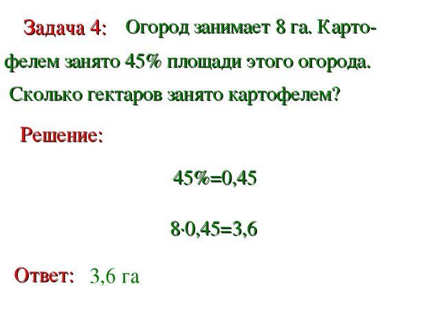 Задача 4: Огород занимает 8 га. Карто- фелем занято 45% площади этого огорода...