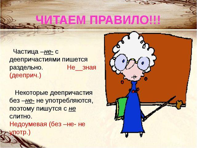 ЧИТАЕМ ПРАВИЛО!!! Частица –не- с деепричастиями пишется раздельно. Не__зная (...