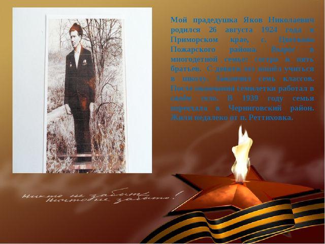 Мой прадедушка Яков Николаевич родился 26 августа 1924 года в Приморском крае...