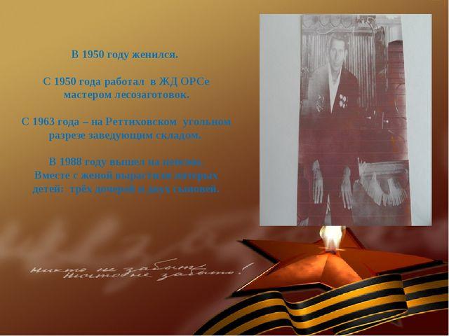 В 1950 году женился. С 1950 года работал в ЖД ОРСе мастером лесозаготовок. С...