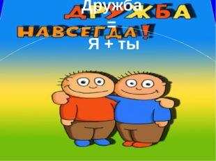 Дружба = Я + ты
