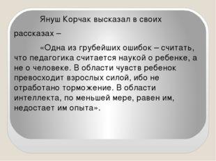 Януш Корчак высказал в своих рассказах – «Одна из грубейших ошибок – считать