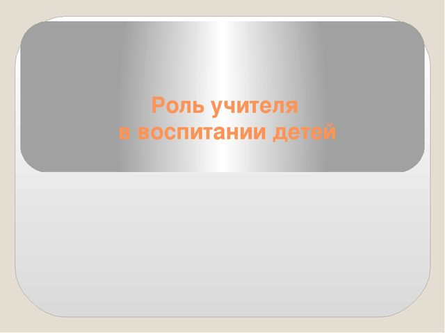 Роль учителя в воспитании детей Подготовил педагог КГУ ОШ № 11 Семенова Ю.А....