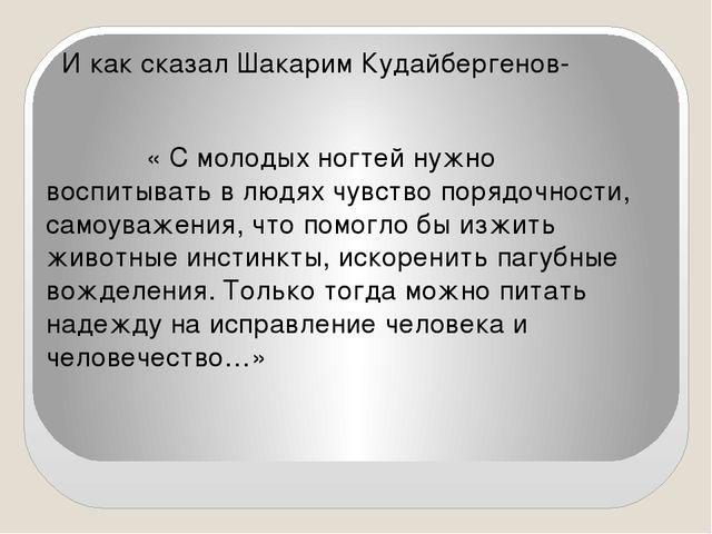 И как сказал Шакарим Кудайбергенов- « С молодых ногтей нужно воспитывать в л...