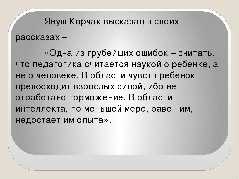 Януш Корчак высказал в своих рассказах – «Одна из грубейших ошибок – считать...