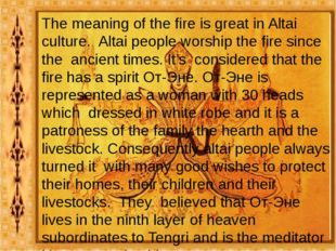 The meaning of the fire is great in Altai culture. Altai people worship the