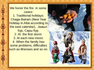 We honor the fire in some cases: 1. Traditional holidays: Chaga-Bairam (New Y
