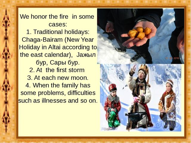 We honor the fire in some cases: 1. Traditional holidays: Chaga-Bairam (New Y...