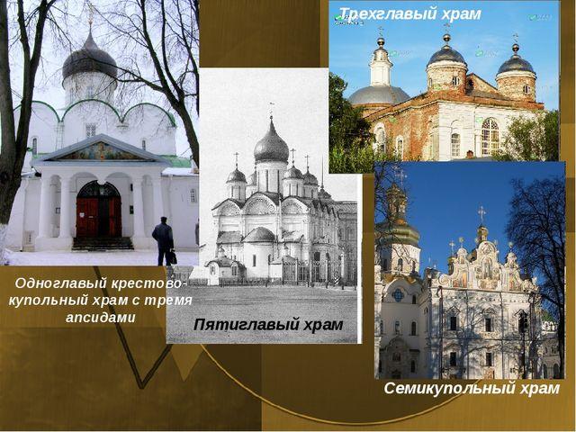 Одноглавый крестово-купольный храм с тремя апсидами Трехглавый храм Пятиглавы...
