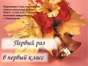 Первый раз в первый класс Марченкова Елена Анатольевна, учитель начальных кла
