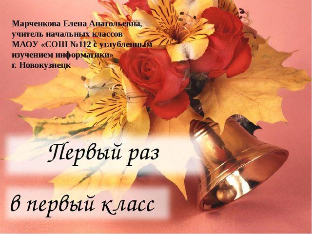 Первый раз в первый класс Марченкова Елена Анатольевна, учитель начальных кла...