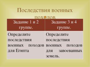Последствия военных походов Задание 1 и 2 группе. Задание 3 и 4 группе. Опред
