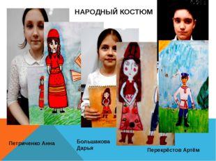 НАРОДНЫЙ КОСТЮМ Большакова Дарья Петриченко Анна Перекрёстов Артём