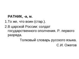 РАТНИК, -а, м. То же, что воин (стар.). В царской России: солдат государстве