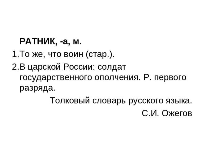 РАТНИК, -а, м. То же, что воин (стар.). В царской России: солдат государстве...